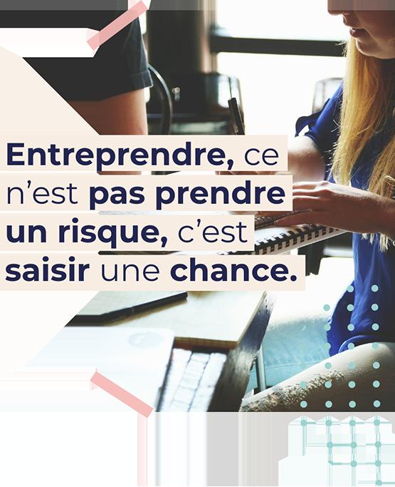 Entreprendre, ce n'est pas prendre un risque, c'est saisir une chance.