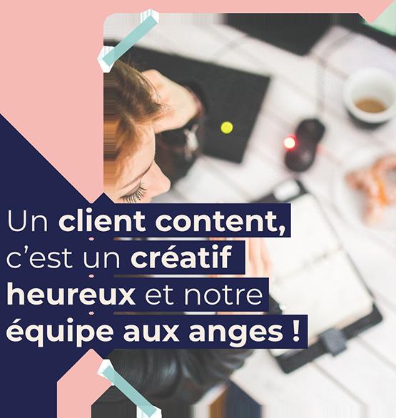 Un client content, c'est un créatif heureux et notre équipe aux anges !